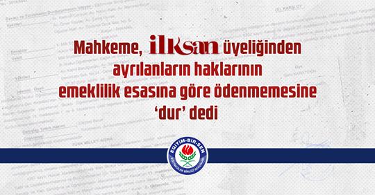 Mahkeme, İLKSAN üyeliğinden ayrılanların haklarının emeklilik esasına göre ödenmemesine dur! dedi